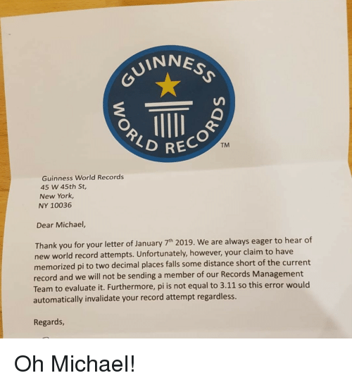 guinness: VINNES  REC  TM  Guinness World Records  45 W 45th St,  New York,  NY 10036  Dear Michael,  Thank you for your letter of January 7h 2019. We are always eager to hear of  new world record attempts. Unfortunately, however, your claim to have  memorized pi to two decimal places falls some distance short of the current  record and we will not be sending a member of our Records Management  Team to evaluate it. Furthermore, pi is not equal to 3.11 so this error would  automatically invalidate your record attempt regardless.  Regards Oh Michael!