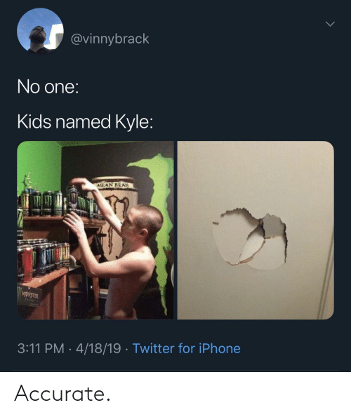 Iphone, Monster, and Twitter: @vinnybrack  No one:  Kids named Kyle:  MEAN BEAN  MONSTER  3:11 PM 4/18/19 Twitter for iPhone Accurate.
