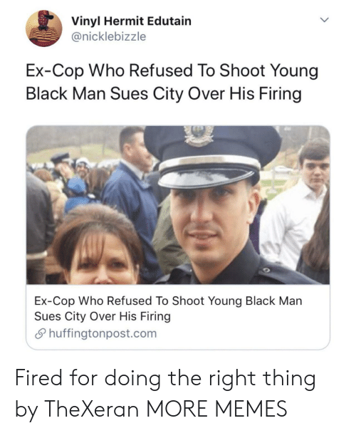 vinyl: Vinyl Hermit Edutain  @nicklebizzle  Ex-Cop Who Refused To Shoot Young  Black Man Sues City Over His Firing  Ex-Cop Who Refused To Shoot Young Black Man  Sues City Over His Firing  Shuffingtonpost.com Fired for doing the right thing by TheXeran MORE MEMES