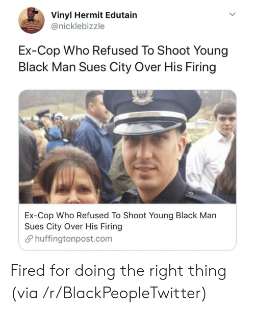 vinyl: Vinyl Hermit Edutain  @nicklebizzle  Ex-Cop Who Refused To Shoot Young  Black Man Sues City Over His Firing  Ex-Cop Who Refused To Shoot Young Black Man  Sues City Over His Firing  Shuffingtonpost.com Fired for doing the right thing (via /r/BlackPeopleTwitter)