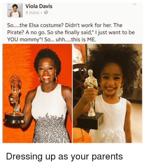 "davis: Viola Davis  4 mins  So.....the Elsa costume? Didn't work for her. The  Pirate? A no go. So she finally said,"" I just want to be  YOU mommy""! So... uhh....this is ME.  an Dressing up as your parents"