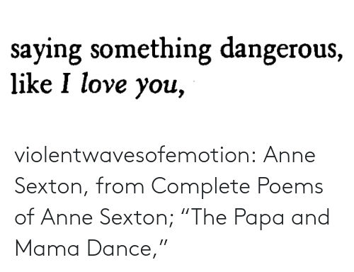"Dance: violentwavesofemotion:    Anne Sexton, from Complete Poems of Anne Sexton; ""The Papa and Mama Dance,"""