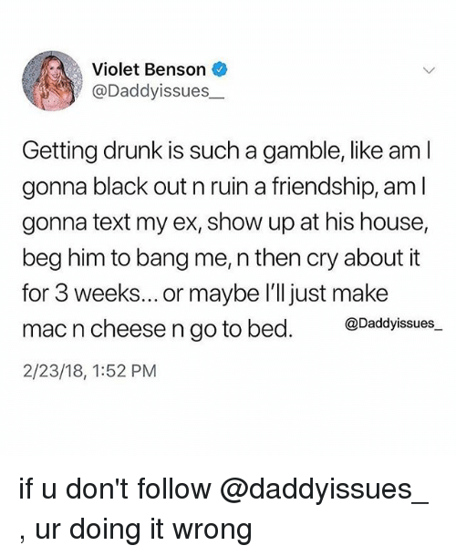 Getting Drunk: Violet Benson  @Daddyissues_  Getting drunk is such a gamble, like am l  gonna black out n ruin a friendship, am l  gonna text my ex, show up at his house,  beg him to bang me, n then cry about it  for 3 weeks... or maybe l'll just make  mac n cheese n go to bed. @Dadyissues.  2/23/18, 1:52 PM if u don't follow @daddyissues_ , ur doing it wrong