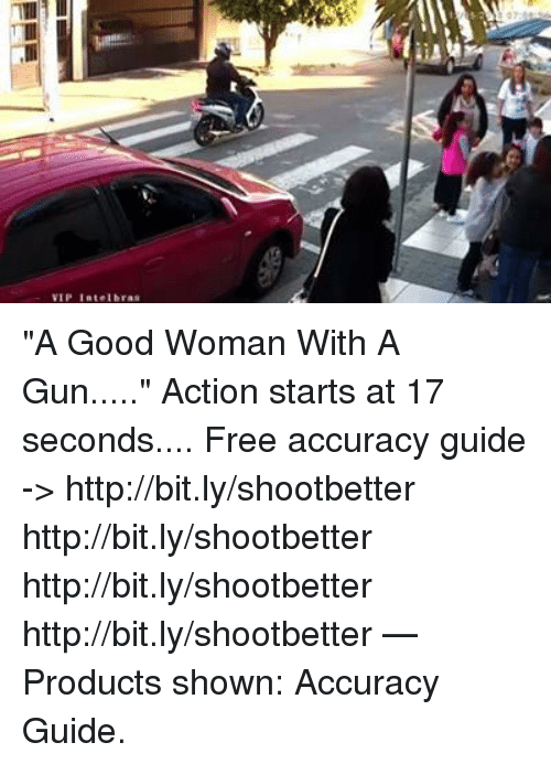 """Memes, Free, and Good: VIP Intelbras """"A Good Woman With A Gun.....""""   Action starts at 17 seconds....    Free accuracy guide -> http://bit.ly/shootbetter http://bit.ly/shootbetter http://bit.ly/shootbetter http://bit.ly/shootbetter   — Products shown: Accuracy Guide."""