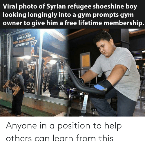 Gym: Viral photo of Syrian refugee shoeshine boy  looking longingly into a gym prompts gym  owner to give him a free lifetime membership.  BAYANLARA  ÖZEL SAATLERİMİZ  MEVCUTTUR Anyone in a position to help others can learn from this