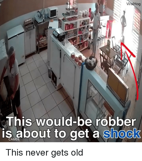 Memes, Old, and Never: ViralHog  This would-be robber  is about to get a shock  CAM01 This never gets old