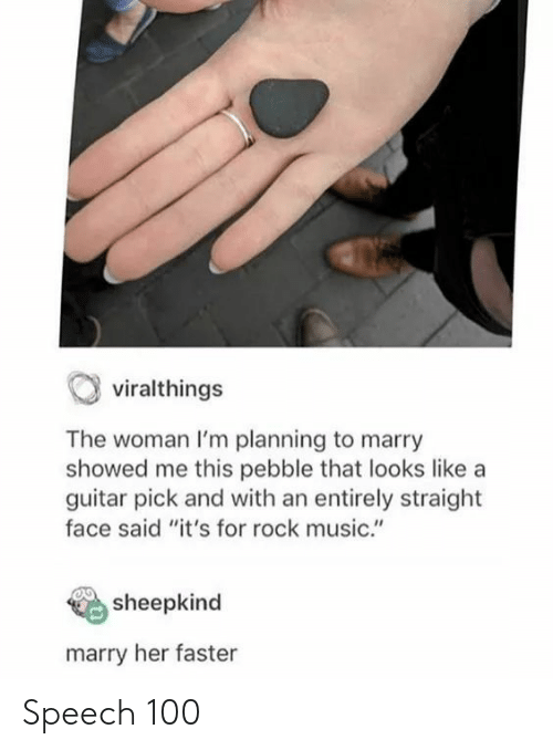 """Guitar: viralthings  The woman I'm planning to marry  showed me this pebble that looks like a  guitar pick and with an entirely straight  face said """"it's for rock music.""""  sheepkind  marry her faster Speech 100"""
