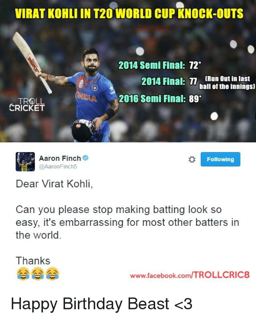 t20 world cup: VIRAT KOHLI IN T20 WORLD CUP KNOCK-OUTS  2014 Semi Final: 72  2014 Final: n [Run outin last  ball of the innings)  A 2016 Semi Final  89  TROLL  CRICKET  Aaron Finch  Following  @AaronFinch5  Dear Virat Kohli  Can you please stop making batting look so  easy, it's embarrassing for most other batters in  the world.  Thanks  ITROLLCRIC8  www.facebook.com Happy Birthday Beast <3  <Googly>
