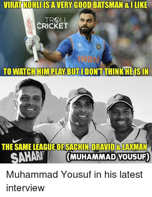 Trollings: VIRAT KOHLIIS A VERY GOOD BATSMAN & ILIKE  TROLL  CRICKET  NDI  TO WATCH HIM PLAY BUTI DONTTHINK HEISIN  THE SAME LEAGUEOF SACHIN,DRAVID& LAXMAN  A (MUHAMMAD YOUSUF) Muhammad Yousuf in his latest interview  <mad>