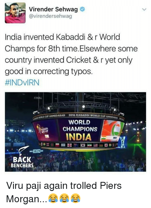 kabaddi: Virender Sehwag  avirendersehwag  India invented Kabaddi &r World  Champs for 8th time Elsewhere some  country invented Cricket & r yet only  good in correcting typos.  HINDVIRN  FINAL  CUNAHMEDABAD 2016KABADD WORLD CUP  WORLD  CHAMPIONS  INDIA  3829  BACK  BENCHERS Viru paji again trolled Piers Morgan...😂😂😂