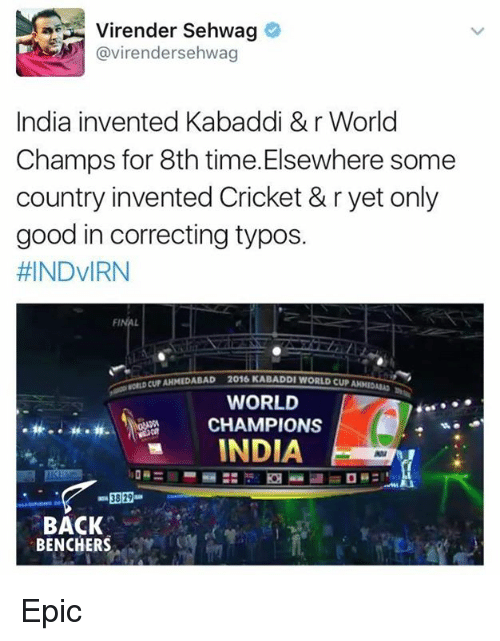 kabaddi: Virender Sehwag  avirendersehwag  India invented Kabaddi &r World  Champs for 8th time. Elsewhere some  country invented Cricket & r yet only  good in correcting typos.  HINDVIRN  cur AHMEDABAD 2016 KABADDI WORLD CUP  WORLD  CHAMPIONS  INDIA  38 29  BACK  BENCHERS Epic