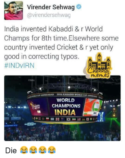 kabaddi: Virender Sehwag  Gavirendersehwag  India invented Kabaddi & r World  Champs for 8th time. Elsewhere some  country invented Cricket & r yet only  good in correcting typos.  HINDVIRN  ernal  nemes  WORLD  CHAMPIONS  INDIA Die 😂😂😂😂