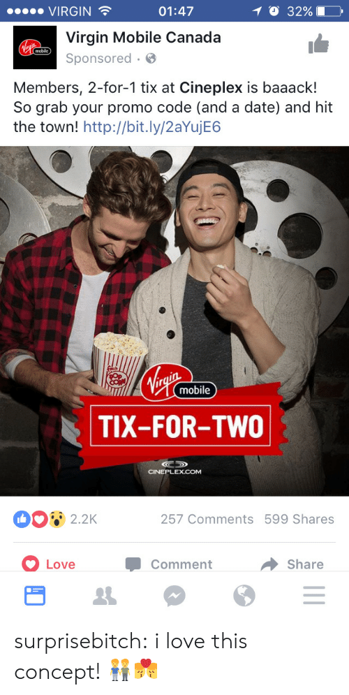 Tix: VIRGIN  01:47  O 32% 10,  Virgin Mobile Canada  Sponsored.  mobile  Members, 2-for-1 tix at Cineplex is baaack!  So grab your promo code (and a date) and hit  the town! http://bit.ly/2aYujE6  mobile  TIX-FOR-TWO  CINEPLEXCOM  2.2K  257 Comments 599 Shares  Love  Comment  → Share surprisebitch:  i love this concept! 👬👨‍❤️‍💋‍👨