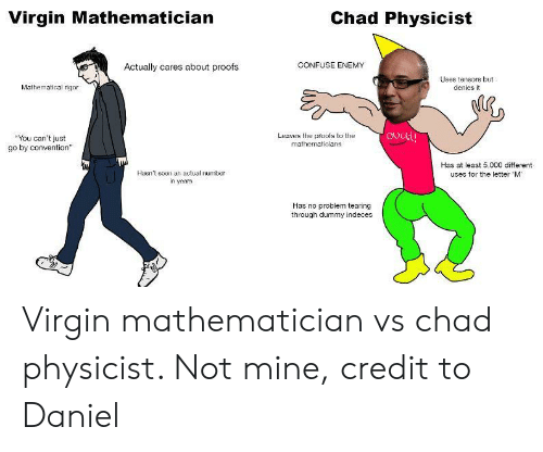 """Proofs: Virgin Mathematician  Chad Physicist  CONFUSE ENEMY  Actually cares about proofs  Uses tensors but  denies it  Mathematical rigor  ovctty  Leaves the prools to the  mathematicians  """"You can't just  go by convention""""  Has at least 5,000 different  uses for the letter M  Hasn't soen an actual number  in years  Has no problem tearing  through dummy indeces Virgin mathematician vs chad physicist. Not mine, credit to Daniel"""