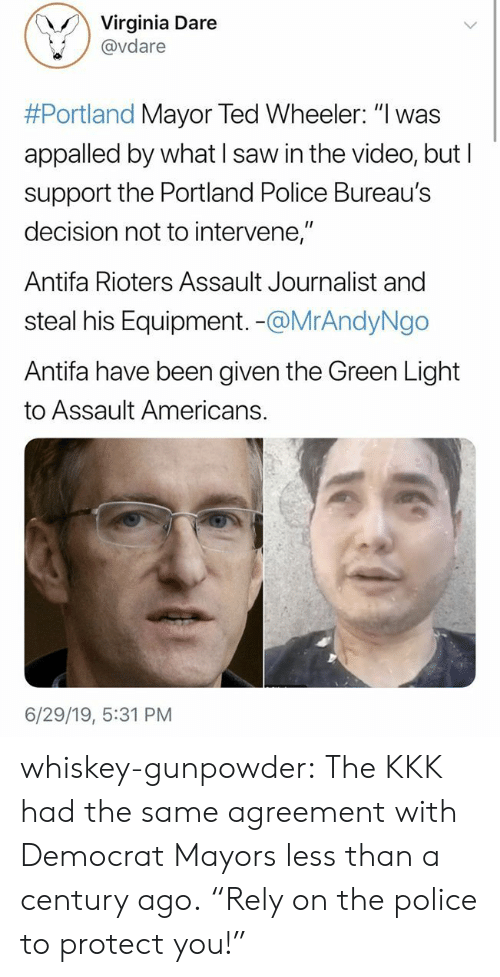 "Appalled, Kkk, and Police: Virginia Dare  @vdare  #Portland Mayor Ted Wheeler: ""I was  appalled by what I saw in the video, but I  support the Portland Police Bureau's  decision not to intervene,""  Antifa Rioters Assault Journalist and  steal his Equipment. -@MrAndyNgo  Antifa have been given the Green Light  to Assault Americans.  6/29/19, 5:31 PM whiskey-gunpowder:  The KKK had the same agreement with Democrat Mayors less than a century ago.  ""Rely on the police to protect you!"""
