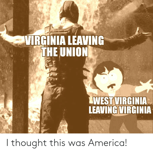 Virginia: VIRGINIA LEAVING  THE UNION  WEST VIRGINIA  LEAVING VIRGINIA I thought this was America!