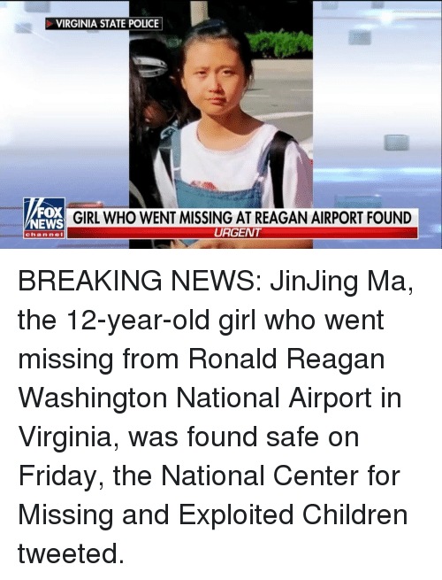 Children, Friday, and Memes: VIRGINIA STATE POLICE  FOX  NEWS  GIRL WHO WENT MISSING AT REAGAN AIRPORT FOUND  URGENT  chan nel BREAKING NEWS: JinJing Ma, the 12-year-old girl who went missing from Ronald Reagan Washington National Airport in Virginia, was found safe on Friday, the National Center for Missing and Exploited Children tweeted.