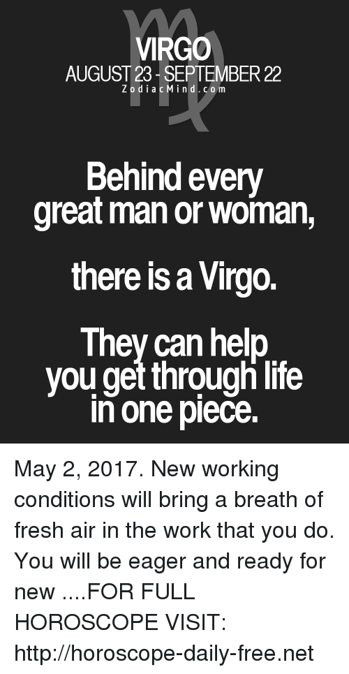 manor: VIRGO  AUGUST 23 SEPTEMBER 22  Z o d i a c M i n d c o m  Behind every  great manor Woman,  there is a Virgo.  They can help  you get throughlife  in one piece May 2, 2017. New working conditions will bring a breath of fresh air in the work that you do. You will be eager and ready for new  ....FOR FULL HOROSCOPE VISIT: http://horoscope-daily-free.net