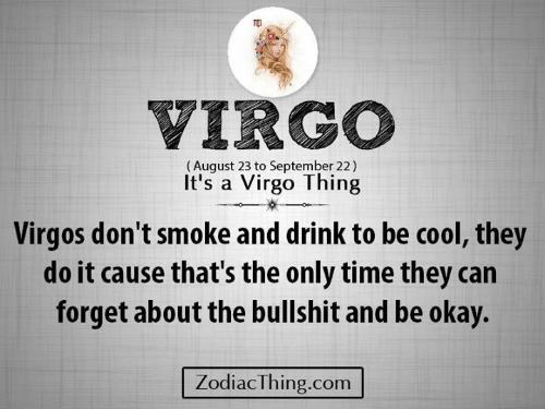 Cool, Okay, and Time: VIRGO  (August 23 to September 22)  It's a Virgo Thing  Virgos don't smoke and drink to be cool, they  do it cause that's the only time they can  forget about the bullshit and be okay.  ZodiacThing.com