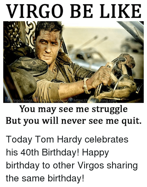 Same Birthday: VIRGO BE LIKE  VirgoThings  acthing.com  You may see me struggle  But you will never see me quit. Today Tom Hardy celebrates his 40th Birthday! Happy birthday to other Virgos sharing the same birthday!