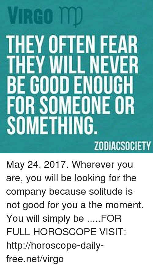 Zodiacsociety: VIRGO m)  THEY OFTEN FEAR  THEY WILL NEVER  BE GOOD ENOUGH  FOR SOMEONE OR  SOMETHING  ZODIACSOCIETY May 24, 2017. Wherever you are, you will be looking for the company because solitude is not good for you a the moment. You will simply be .....FOR FULL HOROSCOPE VISIT: http://horoscope-daily-free.net/virgo