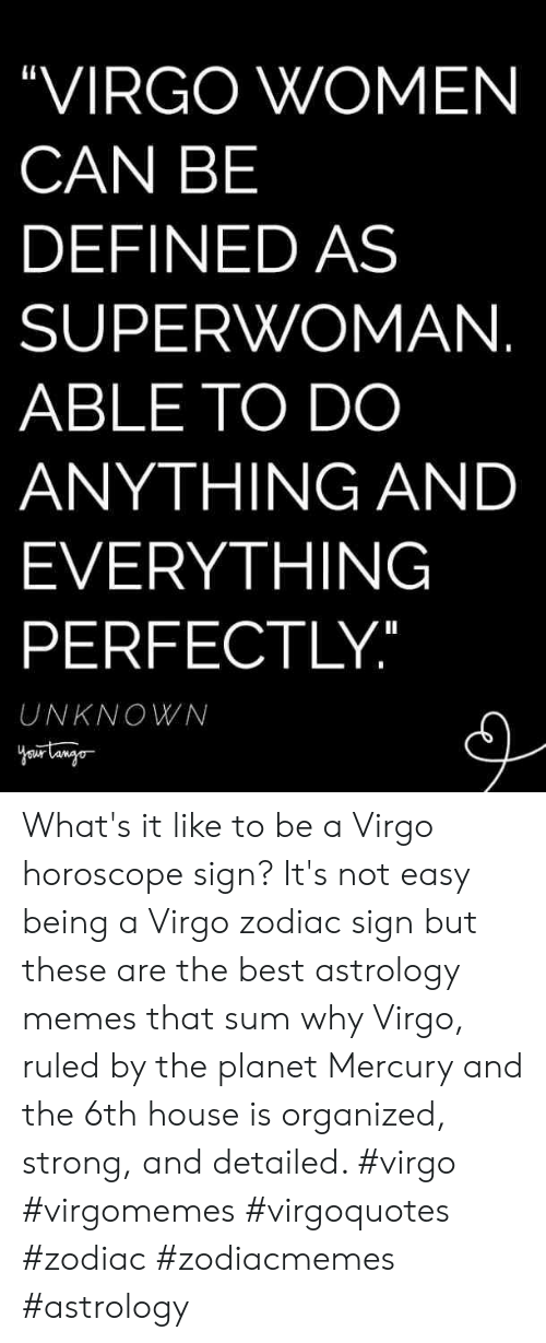 "Memes, Astrology, and Best: ""VIRGO WOMEN  CAN BE  DEFINED AS  SUPERWOMAN  ABLE TO DO  ANYTHING AND  EVERYTHING  PERFECTLY  UNKNOWN What's it like to be a Virgo horoscope sign? It's not easy being a Virgo zodiac sign but these are the best astrology memes that sum why Virgo, ruled by the planet Mercury and the 6th house is organized, strong, and detailed. #virgo #virgomemes #virgoquotes #zodiac #zodiacmemes #astrology"