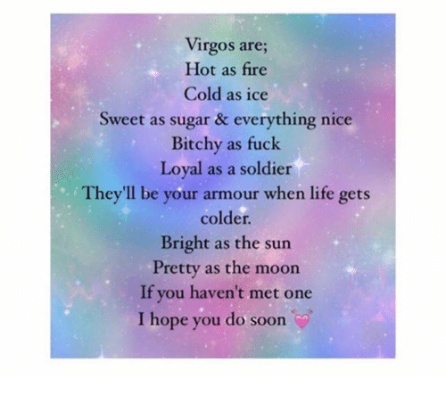 Fire, Life, and Soon...: Virgos are;  Hot as fire  Cold as ice  Sweet as sugar & everything nice  Bitchy as fuck  Loyal as a soldier  They'll be your armour when life gets  colder.  Bright as the sun  Pretty as the moon  If you haven't met one  I hope you do soon