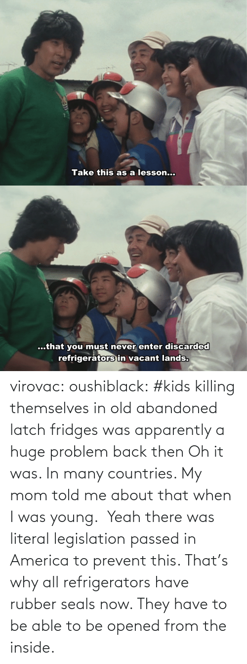 Tagged: virovac: oushiblack:  #kids killing themselves in old abandoned latch fridges was apparently a huge problem back then Oh it was. In many countries. My mom told me about that when I was young.     Yeah there was literal legislation passed in America to prevent this. That's why all refrigerators have rubber seals now. They have to be able to be opened from the inside.