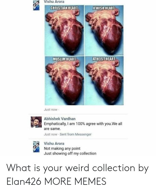 Atheist: Vishu Arora  JEWISH HEART  CHRISTIAN HEART  MUSLIM HEART  ATHEIST HEART  Just now  Abhishek Vardhan  Emphatically, I am 100 % agree with you.We all  are same  Just now Sent from Messenger  Vishu Arora  Not making any point  Just showing off my collection What is your weird collection by Elan426 MORE MEMES
