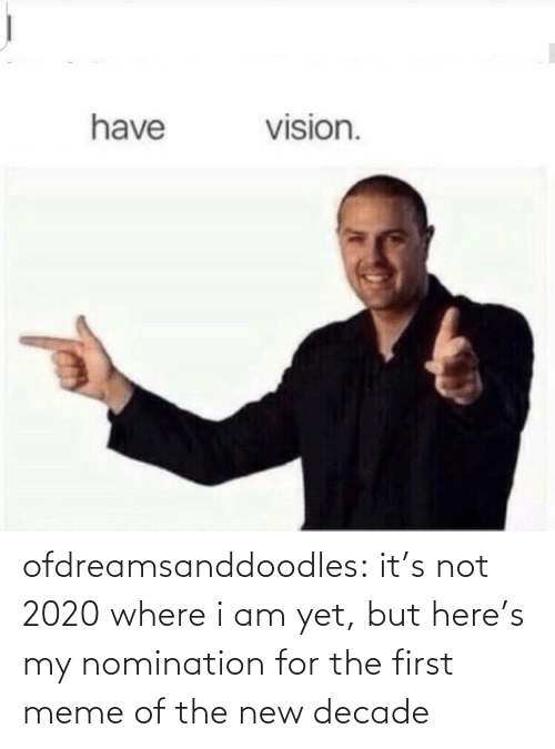 Its Not: vision.  have ofdreamsanddoodles:  it's not 2020 where i am yet, but here's my nomination for the first meme of the new decade