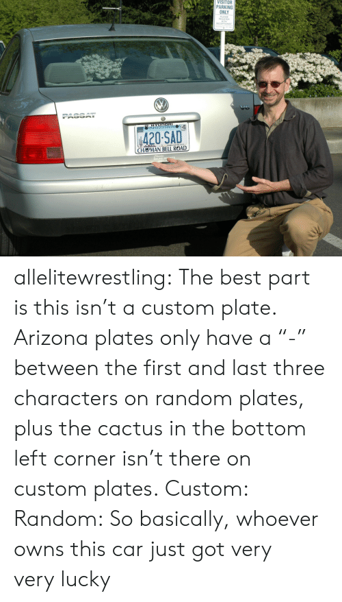 "Register: VISITOR  PARKING  ONLY  PLEASE  REGISTER  WITH  RECEPTIONIST  ψ420SAD  CHAPMAN BELL ROAD  MAUND I allelitewrestling: The best part is this isn't a custom plate. Arizona plates only have a ""-"" between the first and last three characters on random plates, plus the cactus in the bottom left corner isn't there on custom plates. Custom: Random: So basically, whoever owns this car just got very very lucky"