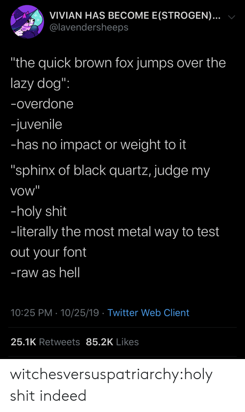 "Juvenile, Lazy, and Shit: VIVIAN HAS BECOME E(STROGEN)...  @lavendersheeps  ""the quick brown fox jumps over the  lazy dog"":  -overdone  -juvenile  -has no impact or weight to it  ""sphinx of black quartz, judge my  vow""  -holy shit  -literally the most metal way to test  out your font  -raw as hell  10:25 PM 10/25/19 Twitter Web Client  25.1K Retweets 85.2K Likes witchesversuspatriarchy:holy shit indeed"