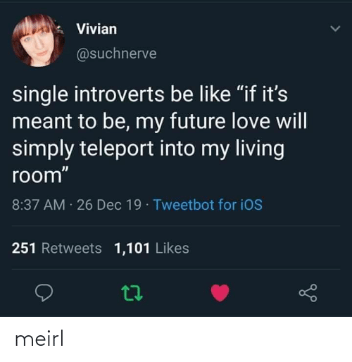 "introverts: Vivian  @suchnerve  single introverts be like ""if it's  meant to be, my future love will  simply teleport into my living  room""  8:37 AM 26 Dec 19 · Tweetbot for iOS  251 Retweets 1,101 Likes meirl"