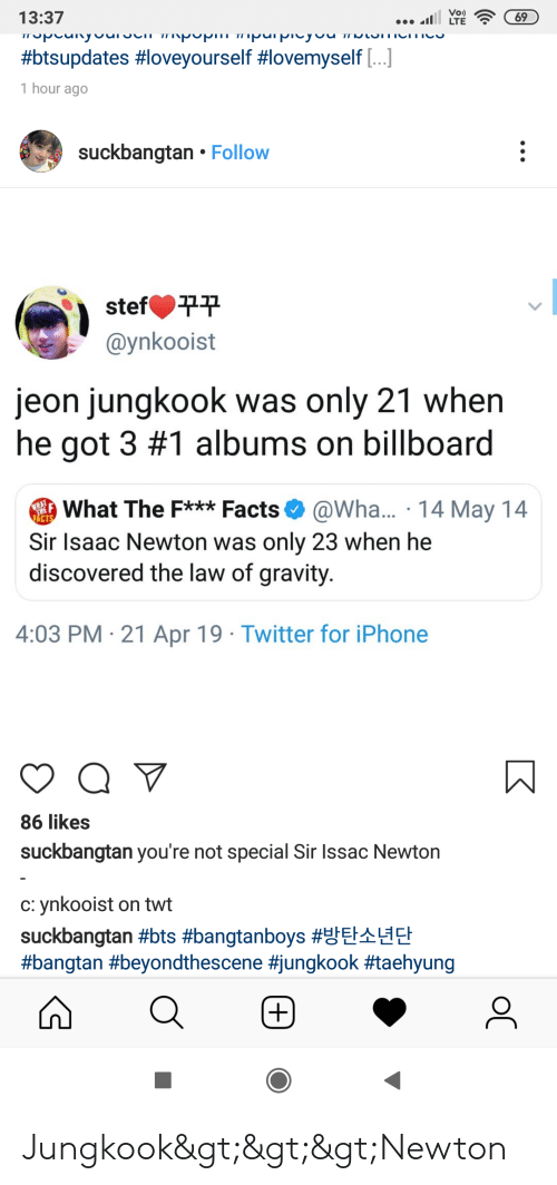 Billboard, Facts, and Iphone: Vo)  13:37  #btsupdates #loveyourself #lovemyself [ ]  1 hour ago  suckbangtan . Follow  stef 꾸꾸  @ynkooist  jeon jungkook was only 21 when  he got 3 #1 albums on billboard  What The F***Facts @Wha... 14 May 14  Sir Isaac Newton was only 23 when he  discovered the law of gravity  4:03 PM 21 Apr 19 Twitter for iPhone  86 likes  suckbangtan you're not special Sir Issac Newton  C: ynkooist on twt  suckbangtan Jungkook>>>Newton