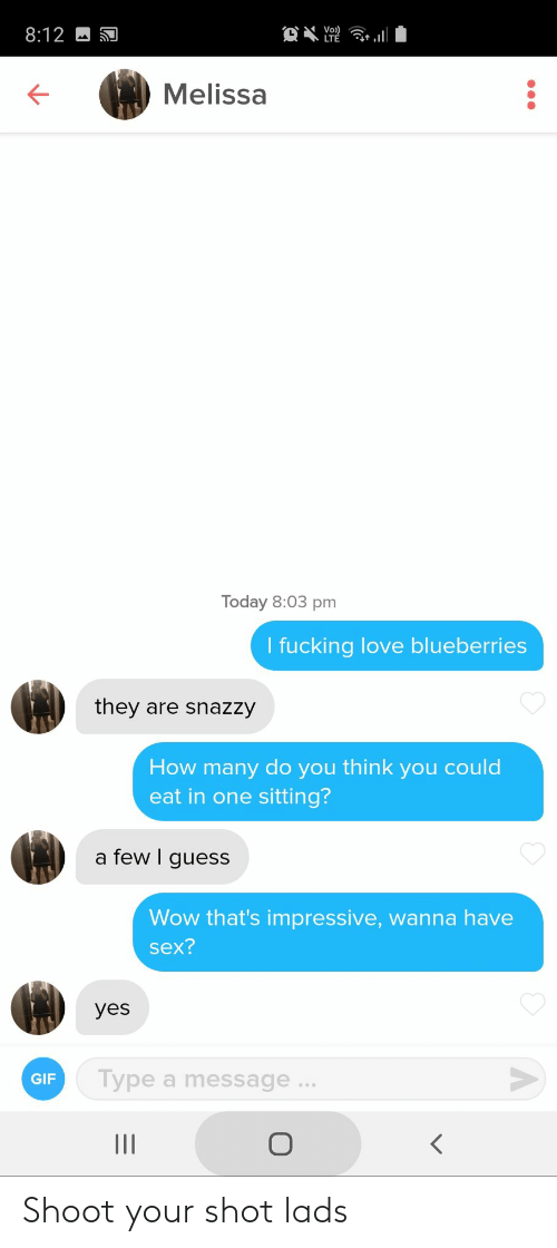 Think You: Vo)  LTÉ  8:12  Melissa  Today 8:03 pm  I fucking love blueberries  they are snazzy  How many do you think you could  eat in one sitting?  a few I guess  Wow that's impressive, wanna have  sex?  yes  Type a message ...  GIF  II Shoot your shot lads