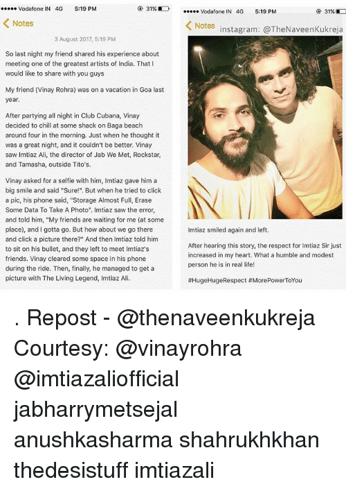 """Bulletted: Vodafone IN 4G 5:19 PM  31%E)  Vodafone IN 4G 5:19 PM  31%D  Notes  Notes  instagram: @TheNaveenKukreja  3 August 2017, 5:19 PM  So last night my friend shared his experience about  meeting one of the greatest artists of India. That I  would like to share with you guy:s  My friend (Vinay Rohra) was on a vacation in Goa last  year.  After partying all night in Club Cubana, Vinay  decided to chill at some shack on Baga beach  around four in the morning. Just when he thought it  was a great night, and it couldn't be better. Vinay  saw Imtiaz Ali, the director of Jab We Met, Rockstar,  and Tamasha, outside Tito's.  Vinay asked for a selfie with him, Imtiaz gave him a  big smile and said """"Sure!"""" But when he tried to click  a pic, his phone said, """"Storage Almost Full, Erase  Some Data To Take A Photo"""". Imtiaz saw the error,  and told him, """"My friends are waiting for me (at some  place), and I gotta go. But how about we go there  and click a picture there?"""" And then Imtiaz told him  to sit on his bullet, and they left to meet Imtiaz's  friends. Vinay cleared some space in his phone  during the ride. Then, finally, he managed to get a  picture with The Living Legend, Imtiaz Ali.  Imtiaz smiled again and left.  After hearing this story, the respect for Imtiaz Sir just  increased in my heart. What a humble and modest  person he is in real life!  . Repost - @thenaveenkukreja Courtesy: @vinayrohra @imtiazaliofficial jabharrymetsejal anushkasharma shahrukhkhan thedesistuff imtiazali"""