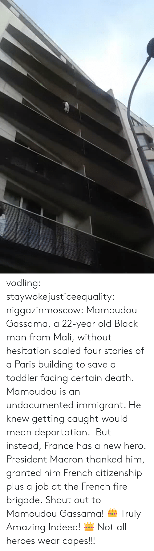 mali: vodling:  staywokejusticeequality:  niggazinmoscow:  Mamoudou Gassama, a 22-year old Black man from Mali, without hesitation   scaled four stories of a Paris building to save a toddler facing certain death. Mamoudou is an undocumented immigrant. He knew getting caught would mean deportation. But instead, France has a new hero. President Macron thanked him, granted him French citizenship plus a job at the French fire brigade. Shout out to Mamoudou Gassama!    👑 Truly Amazing Indeed! 👑    Not all heroes wear capes!!!