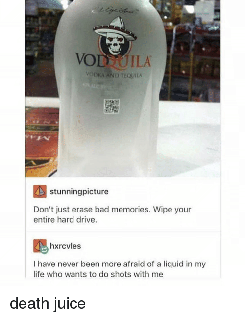 Bad, Juice, and Life: VODTUILA  VODKA AND TEQUILA  stunningpicture  Don't just erase bad memories. Wipe your  entire hard drive.  hxrcvles  I have never been more afraid of a liquid in my  life who wants to do shots with me death juice