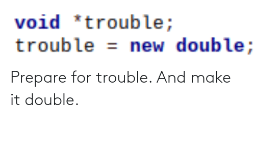 double: void *trouble;  trouble = new double; Prepare for trouble. And make it double.