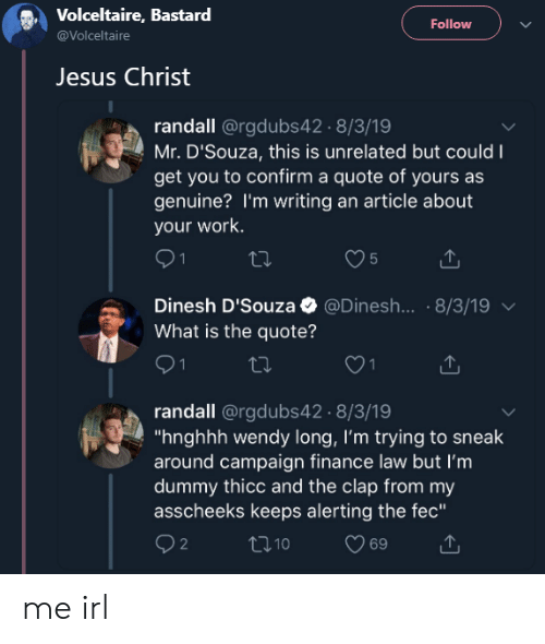 "Finance, Jesus, and Work: Volceltaire, Bastard  @Volceltaire  Follow  Jesus Christ  randall @rgdubs42.8/3/19  Mr. D'Souza, this is unrelated but could I  get you to confirm a quote of yours as  genuine? I'm writing an article about  your work.  Dinesh D'Souza @Dinesh... . 8/3/19  What is the quote?  randall @rgdubs42 8/3/19  ""hnghhh wendy long, I'm trying to sneak  around campaign finance law but I'm  dummy thicc and the clap from my  asscheeks keeps alerting the fec""  2 me irl"