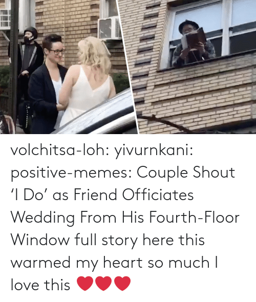 story: volchitsa-loh: yivurnkani:   positive-memes:    Couple Shout 'I Do' as Friend Officiates Wedding From His Fourth-Floor Window   full story here    this warmed my heart so much    I love this ❤️❤️❤️