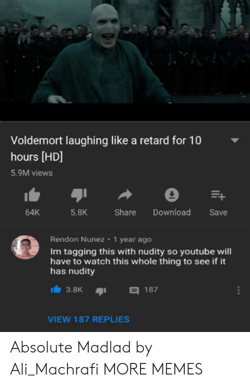 Tagging: Voldemort laughing like a retard for 10  hours [HD]  5.9M views  64K  5.8K  Share Download Save  Rendon Nunez 1 year ago  Im tagging this with nudity so youtube will  have to watch this whole thing to see if it  has nudity  3.8K187  VIEW 187 REPLIES Absolute Madlad by Ali_Machrafi MORE MEMES