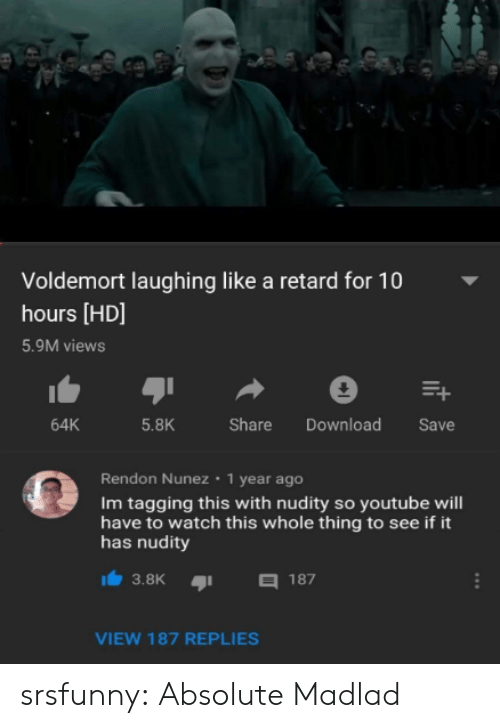 Tagging: Voldemort laughing like a retard for 10  hours [HD]  5.9M views  64K  5.8K  Share Download Save  Rendon Nunez 1 year ago  Im tagging this with nudity so youtube will  have to watch this whole thing to see if it  has nudity  3.8K187  VIEW 187 REPLIES srsfunny:  Absolute Madlad