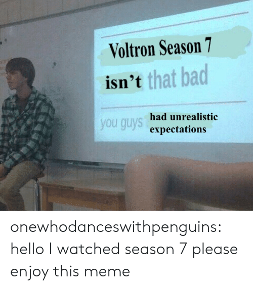 Season 7: Voltron Season 7  isn'  t that bad  you guys  had unrealistic  expectations onewhodanceswithpenguins:  hello I watched season 7 please enjoy this meme