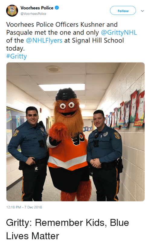 Police, School, and Blue: Voorhees Police  @VoorheesPolice  Follow  Voorhees Police Officers Kushner and  Pasquale met the one and only @GrittyNHL  of the @NHLFlyers at Signal Hill School  today.  #Gritty  12:18 PM- 7 Dec 2018