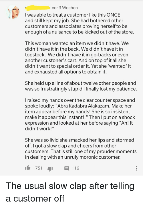 "Lost, Patience, and Space: vor 3 Wochen  I was able to treat a customer like this ONCE  and still kept my job. She had bothered other  customers and associates proving herself to be  enough of a nuisance to be kicked out of the store  This woman wanted an item we didn't have. We  didn't have it in the back. We didn't have it in  topstock. We didn't have it in go-backs or even  another custoner's cart. And on top of it all she  didn't want to special order it. Yet she 'wanted' it  and exhausted all options to obtain it  She held up a line of about twelve other people and  was so frustratingly stupid I finally lost my patience  I raised my hands over the clear counter space and  spoke loudly: ""Abra Kadabra Alakazam, Make her  item appear before my hands! She is so insistent  make it appear this instant!!"" Then l put on a shock  expression and looked at her before saying ""Ah! It  didn'twork!""  She was so livid she smacked her lips and stormed  off. I got a slow clap and cheers from other  customers. That is still one of my prouder moments  in dealing with an unruly moronic customer.  1751-  116"