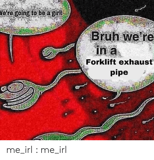 Pipe: Vore going to be agirl  Bruh we re  in a  Forklift exhaust  pipe me_irl : me_irl