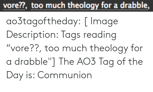"""Quot: vore??, too much theology for a drabble, ao3tagoftheday:  [ Image Description: Tags reading """"vore??, too much theology for a drabble""""]  The AO3 Tag of the Day is: Communion"""
