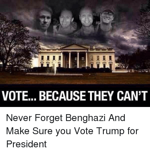 Vote Trump: VOTE... BECAUSE THEY CAN'T Never Forget Benghazi And Make Sure you Vote  Trump for President