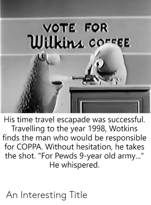 """Wilkins: VOTE FOR  Wilkins conseEE  His time travel escapade was successful.  Travelling to the year 1998, Wotkins  finds the man who would be responsible  for COPPA. Without hesitation, he takes  the shot. """"For Pewds 9-year old army...""""  He whispered. An Interesting Title"""